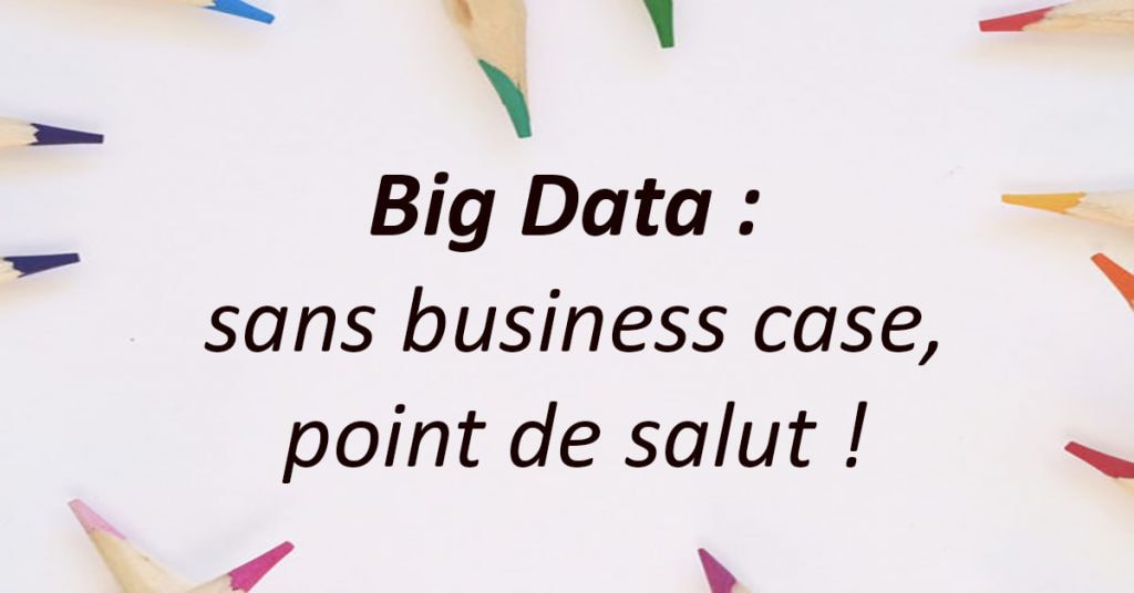 Big Data : sans Business Case, point de salut !