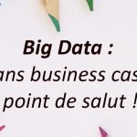Big Data : sans Business Case, point de salut !